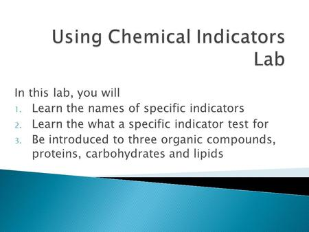 In this lab, you will 1. Learn the names of specific indicators 2. Learn the what a specific indicator test for 3. Be introduced to three organic compounds,