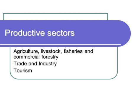 Productive sectors Agriculture, livestock, fisheries and commercial forestry Trade and Industry Tourism.