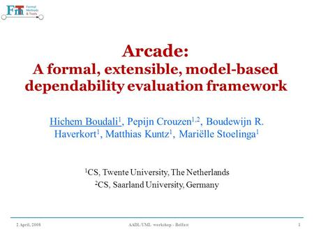 2 April, 2008AADL/UML workshop - Belfast1 Arcade: A formal, extensible, model-based dependability evaluation framework Hichem Boudali 1, Pepijn Crouzen.