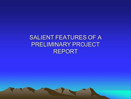 SALIENT FEATURES OF A PRELIMINARY PROJECT REPORT.