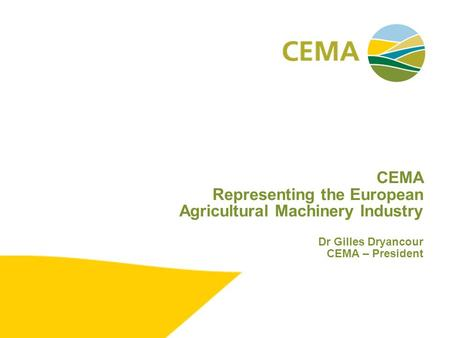 CEMA Representing the European Agricultural Machinery Industry Dr Gilles Dryancour CEMA – President.