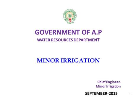 GOVERNMENT OF A.P WATER RESOURCES DEPARTMEN T MINOR IRRIGATION Chief Engineer, Minor Irrigation 1 SEPTEMBER-2015.