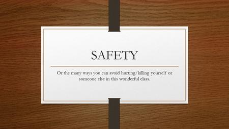 SAFETY Or the many ways you can avoid hurting/killing yourself or someone else in this wonderful class.
