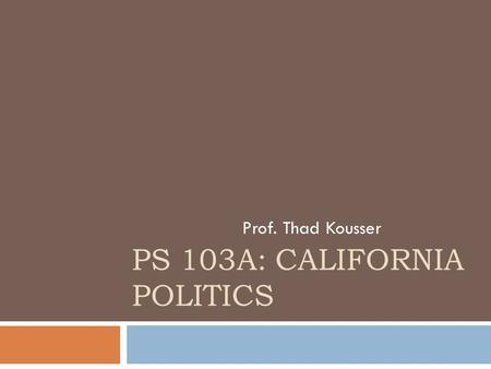 PS 103A: CALIFORNIA POLITICS Prof. Thad Kousser.