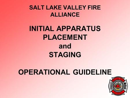 INITIAL APPARATUS PLACEMENT and STAGING OPERATIONAL GUIDELINE SALT LAKE VALLEY FIRE ALLIANCE.