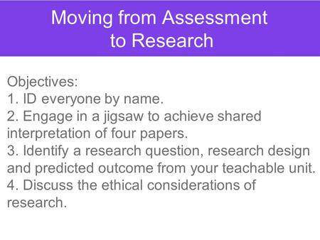 Moving from Assessment to Research Objectives: 1. ID everyone by name. 2. Engage in a jigsaw to achieve shared interpretation of four papers. 3. Identify.