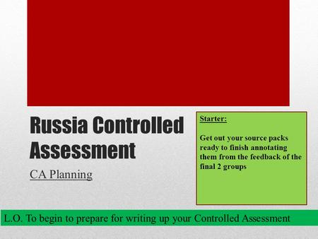 Russia Controlled Assessment CA Planning L.O. To begin to prepare for writing up your Controlled Assessment Starter: Get out your source packs ready to.