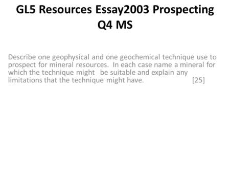 GL5 Resources Essay2003 Prospecting Q4 MS Describe one geophysical and one geochemical technique use to prospect for mineral resources. In each case name.