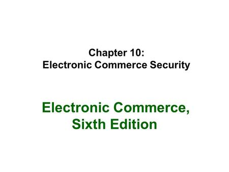 Chapter 10: Electronic Commerce Security Electronic Commerce, Sixth Edition.