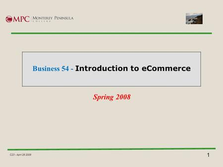 1 C23 - April 28 2008 Business 54 - Introduction to eCommerce Spring 2008.