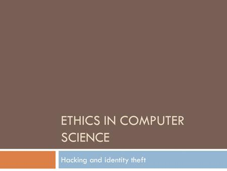 ETHICS IN COMPUTER SCIENCE Hacking and identity theft.