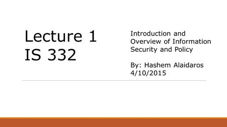 Introduction and Overview of Information Security and Policy By: Hashem Alaidaros 4/10/2015 Lecture 1 IS 332.