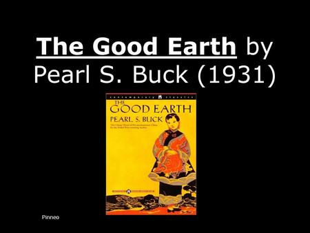 The Good Earth by Pearl S. Buck (1931) Pinneo. About the author – Pearl S. Buck Buck was born in West Virginia, but spent much of her childhood in China.