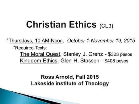 Ross Arnold, Fall 2015 Lakeside institute of Theology * Thursdays, 10 AM-Noon, October 1-November 19, 2015 * Required Texts: The Moral Quest, Stanley J.