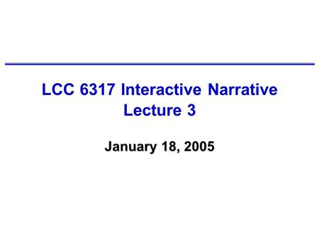 LCC 6317 Interactive Narrative Lecture 3 January 18, 2005.