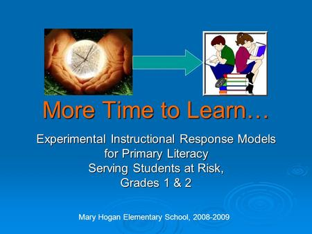 More Time to Learn… Experimental Instructional Response Models for Primary Literacy Serving Students at Risk, Grades 1 & 2 Mary Hogan Elementary School,
