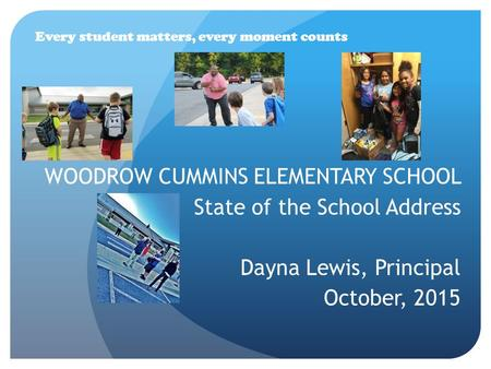 WOODROW CUMMINS ELEMENTARY SCHOOL State of the School Address Dayna Lewis, Principal October, 2015 Every student matters, every moment counts.