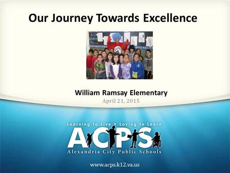 Www.acps.k12.va.us Our Journey Towards Excellence William Ramsay Elementary April 21, 2015.