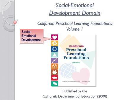 Social-Emotional Development Domain California Preschool Learning Foundations Volume 1 Published by the California Department of Education (2008) Social-