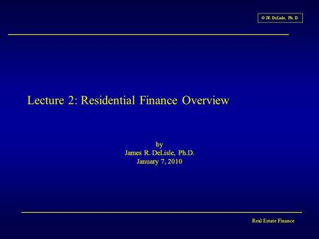 Real Estate Finance © JR DeLisle, Ph. D. Lecture 2: Residential Finance Overview by James R. DeLisle, Ph.D. January 7, 2010.