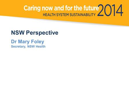 NSW Perspective Dr Mary Foley Secretary, NSW Health.