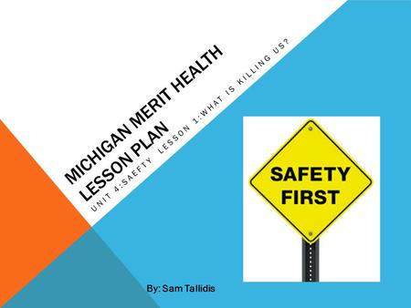 MICHIGAN MERIT HEALTH LESSON PLAN UNIT 4:SAEFTY LESSON 1:WHAT IS KILLING US? By: Sam Tallidis.