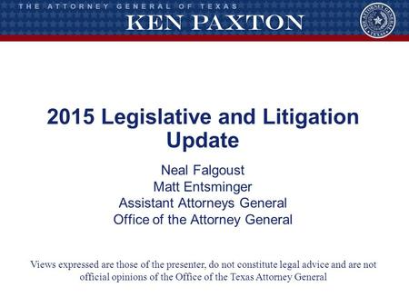 2015 Legislative and Litigation Update Neal Falgoust Matt Entsminger Assistant Attorneys General Office of the Attorney General Views expressed are those.