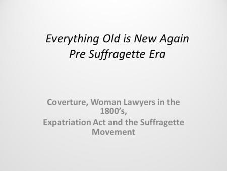 Everything Old is New Again Pre Suffragette Era Coverture, Woman Lawyers in the 1800's, Expatriation Act and the Suffragette Movement.