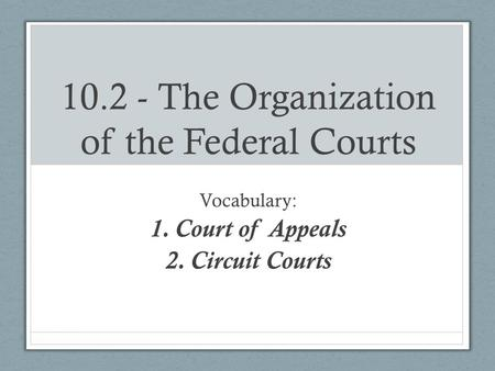 10.2 - The Organization of the Federal Courts Vocabulary: 1.Court of Appeals 2.Circuit Courts.