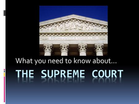 "What you need to know about.... Facts  There are nine judges on the court  The judges are called ""justices""  The main justice is called the ""Chief."