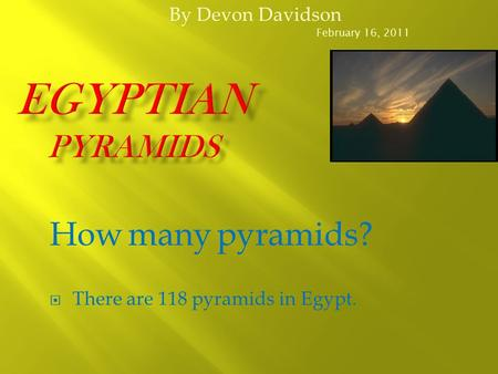 By Devon Davidson February 16, 2011 How many pyramids?  There are 118 pyramids in Egypt.