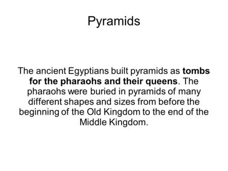Pyramids The ancient Egyptians built pyramids as tombs for the pharaohs and their queens. The pharaohs were buried in pyramids of many different shapes.