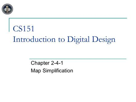 CS151 Introduction to Digital Design Chapter 2-4-1 Map Simplification.