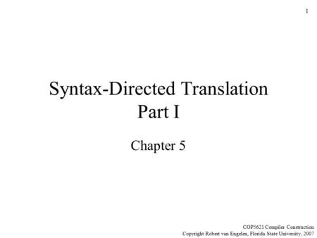 1 Syntax-Directed Translation Part I Chapter 5 COP5621 Compiler Construction Copyright Robert van Engelen, Florida State University, 2007.