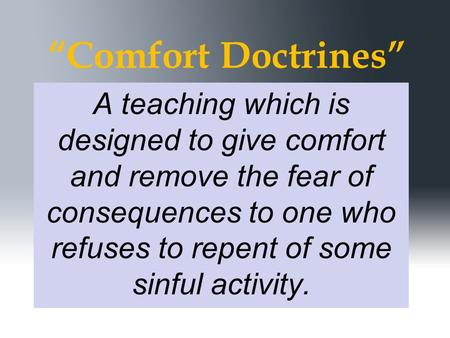"""Comfort Doctrines"" A teaching which is designed to give comfort and remove the fear of consequences to one who refuses to repent of some sinful activity."