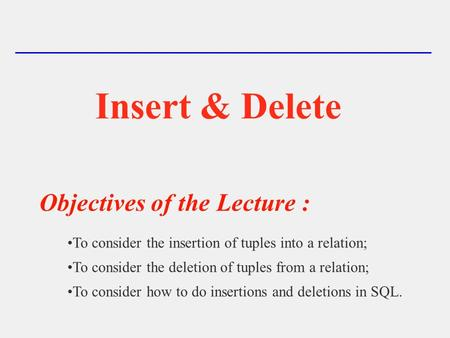 Insert & Delete Objectives of the Lecture : To consider the insertion of tuples into a relation; To consider the deletion of tuples from a relation; To.