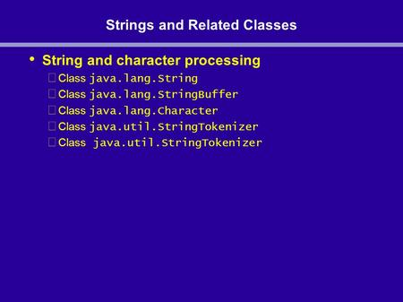 Strings and Related Classes String and character processing Class java.lang.String Class java.lang.StringBuffer Class java.lang.Character Class java.util.StringTokenizer.
