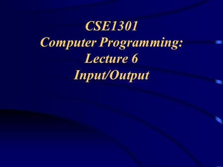 CSE1301 Computer Programming: Lecture 6 Input/Output.