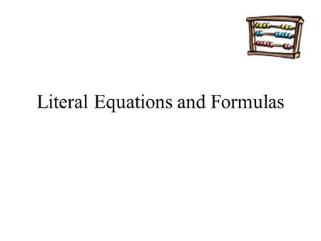 Literal Equations and Formulas. Definition Literal Equation – an equation with two or more variables. –You can rewrite a literal equation to isolate.