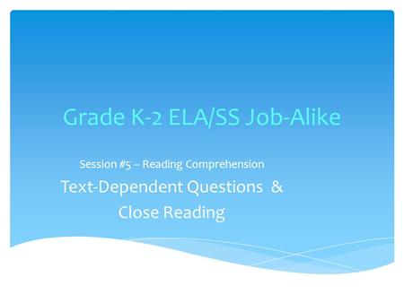 Grade K-2 ELA/SS Job-Alike Session #5 – Reading Comprehension Text-Dependent Questions & Close Reading.