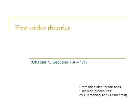 "1 First order theories (Chapter 1, Sections 1.4 – 1.5) From the slides for the book ""Decision procedures"" by D.Kroening and O.Strichman."