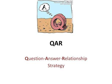 QAR Question-Answer-Relationship Strategy. What is QAR? The purpose of the QAR strategy is to help understand there are different types of questions about.
