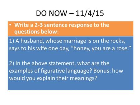 "DO NOW – 11/4/15 Write a 2-3 sentence response to the questions below: 1) A husband, whose marriage is on the rocks, says to his wife one day, ""honey,"