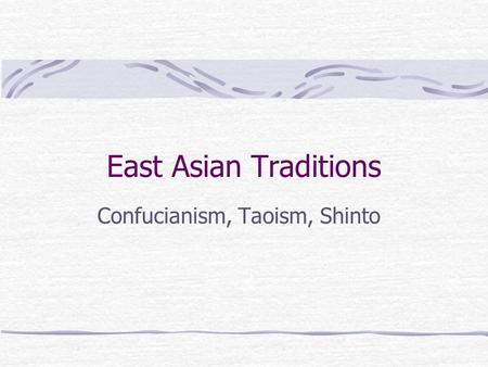 East Asian Traditions Confucianism, Taoism, Shinto.
