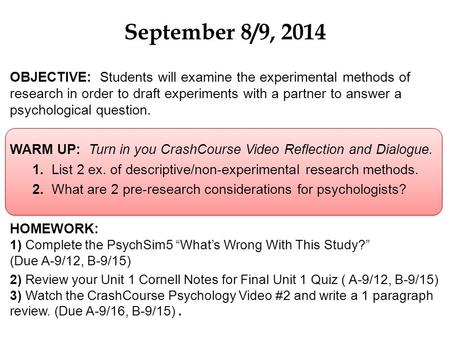 September 8/9, 2014 OBJECTIVE: Students will examine the experimental methods of research in order to draft experiments with a partner to answer a psychological.
