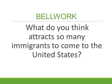 BELLWORK What do you think attracts so many immigrants to come to the United States?