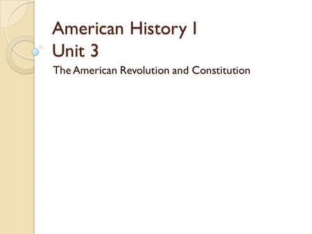 American History I Unit 3 The American <strong>Revolution</strong> and Constitution.