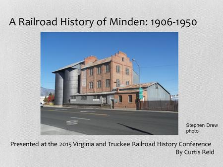 A Railroad History of Minden: 1906-1950 Presented at the 2015 Virginia and Truckee Railroad History Conference By Curtis Reid Stephen Drew photo.