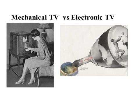 Mechanical TV vs Electronic TV. Mechanical TV 1884 Paul Nipkow –Invented Nipkow disk Spinning disk & photoelectronic tubes improved by Jenkins and Baird.