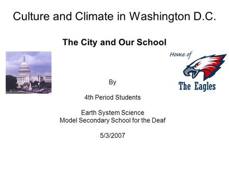 Culture and Climate in Washington D.C. The City and Our School By 4th Period Students Earth System Science Model Secondary School for the Deaf 5/3/2007.